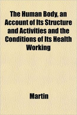The Human Body, an Account of Its Structure and Activities and the Conditions of Its Health Working