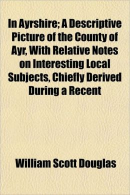 In Ayrshire; A Descriptive Picture of the County of Ayr, with Relative Notes on Interesting Local Subjects, Chiefly Derived During a Recent