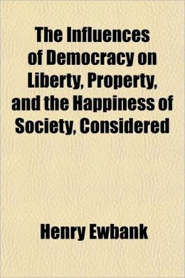 The Influences of Democracy on Liberty, Property, and the Happiness of Society, Considered