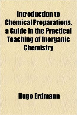Introduction to Chemical Preparations. a Guide in the Practical Teaching of Inorganic Chemistry