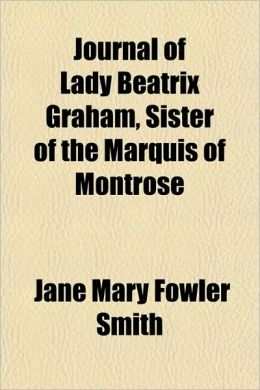 Journal of Lady Beatrix Graham, Sister of the Marquis of Montrose