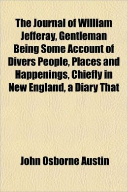 The Journal Of William Jefferay, Gentleman Being Some Account Of Divers People, Places And Happenings, Chiefly In New England, A Diary That