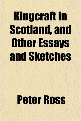 Kingcraft in Scotland, and Other Essays and Sketches