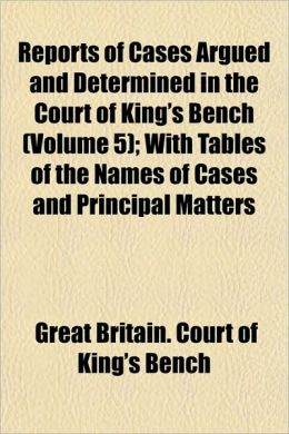 Reports of Cases Argued and Determined in the Court of King's Bench (Volume 5); With Tables of the Names of Cases and Principal Matters