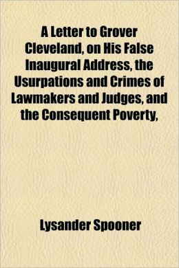 A Letter To Grover Cleveland, On His False Inaugural Address, The Usurpations And Crimes Of Lawmakers And Judges, And The Consequent Poverty,
