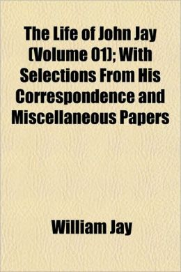The Life Of John Jay (Volume 01); With Selections From His Correspondence And Miscellaneous Papers