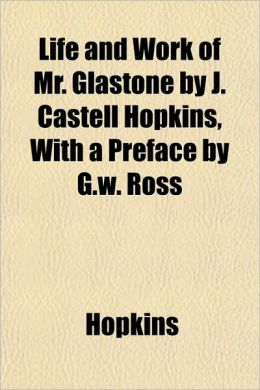 Life and Work of Mr. Glastone by J. Castell Hopkins, with a Preface by G.W. Ross