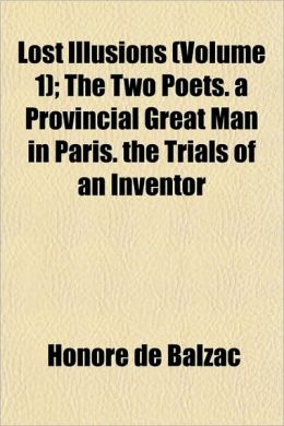 Lost Illusions (Volume 1); The Two Poets. A Provincial Great Man In Paris. The Trials Of An Inventor