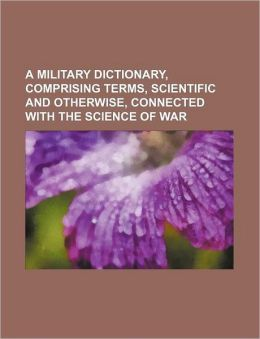 A Military Dictionary, Comprising Terms, Scientific and Otherwise, Connected with the Science of War