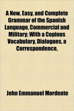 A New, Easy, and Complete Grammar of the Spanish Language, Commercial and Military; With a Copious Vocabulary, Dialogues, a Correspondence,