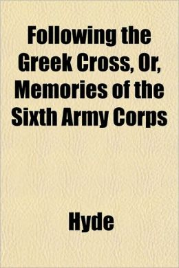 Following the Greek Cross, Or, Memories of the Sixth Army Corps