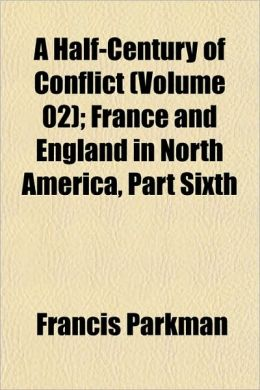 A Half-Century Of Conflict (Volume 02); France And England In North America, Part Sixth