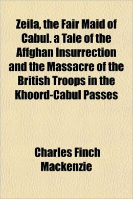 Zeila, the Fair Maid of Cabul. a Tale of the Affghan Insurrection and the Massacre of the British Troops in the Khoord-Cabul Passes
