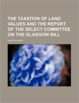 The Taxation of Land Values and the Report of the Select Committee on the Glasgow Bill