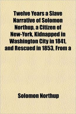 Twelve Years a Slave Narrative Of Solomon Northup, a Citizen Of New-York, Kidnapped In Washington City In 1841, and Rescued In 1853, From a