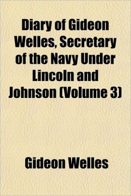 Diary of Gideon Welles, Secretary of the Navy Under Lincoln and Johnson (Volume 3)