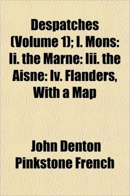 Despatches (Volume 1); I. Mons: II. the Marne: III. the Aisne: IV. Flanders, with a Map