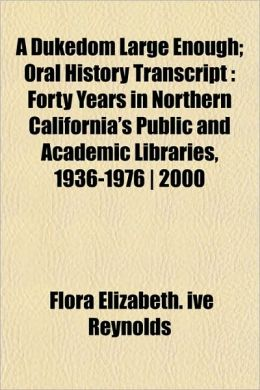 A Dukedom Large Enough; Oral History Transcript: Forty Years in Northern California's Public and Academic Libraries, 1936-1976 ] 2000