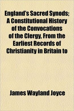 England's Sacred Synods; A Constitutional History of the Convocations of the Clergy, from the Earliest Records of Christianity in Britain to