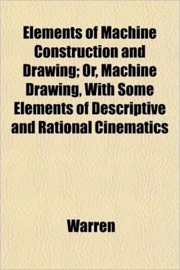 Elements of Machine Construction and Drawing; Or, Machine Drawing, with Some Elements of Descriptive and Rational Cinematics