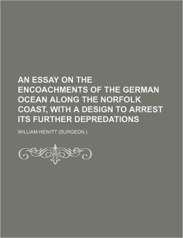An Essay on the Encoachments of the German Ocean Along the Norfolk Coast, with a Design to Arrest Its Further Depredations