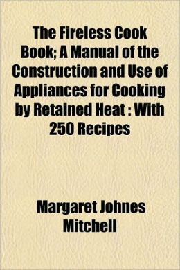 The Fireless Cook Book; A Manual of the Construction and Use of Appliances for Cooking by Retained Heat: With 250 Recipes