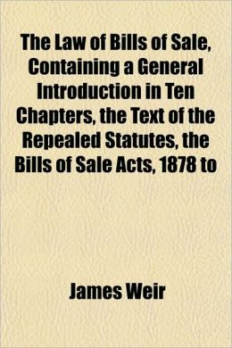 The Law of Bills of Sale, Containing a General Introduction in Ten Chapters, the Text of the Repealed Statutes, the Bills of Sale Acts, 1878 to