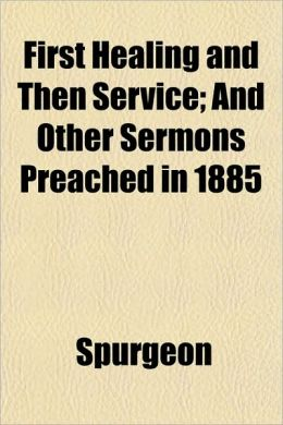 First Healing and Then Service; And Other Sermons Preached in 1885