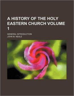 A History of the Holy Eastern Church Volume 1; General Introduction