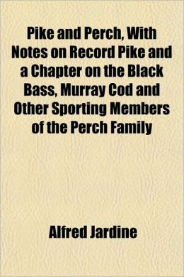 Pike And Perch, With Notes On Record Pike And A Chapter On The Black Bass, Murray Cod And Other Sporting Members Of The Perch Family