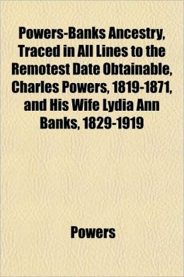 Powers-Banks Ancestry, Traced in All Lines to the Remotest Date Obtainable, Charles Powers, 1819-1871, and His Wife Lydia Ann Banks, 1829-1919