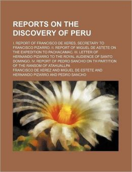 Reports on the Discovery of Peru; I. Report of Francisco de Xeres, Secretary to Francisco Pizarro. II. Report of Miguel de Astete on the Expedition to