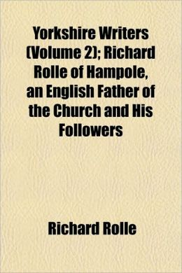 Yorkshire Writers (Volume 2); Richard Rolle of Hampole, an English Father of the Church and His Followers