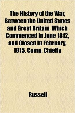 The History of the War, Between the United States and Great Britain, Which Commenced in June 1812, and Closed in February, 1815. Comp. Chiefly