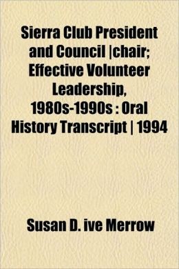 Sierra Club President and Council -Chair; Effective Volunteer Leadership, 1980s-1990s: Oral History Transcript - 1994