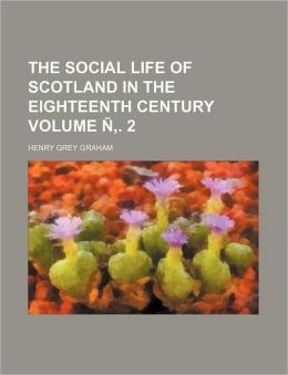 The Social Life of Scotland in the Eighteenth Century Volume N . 2