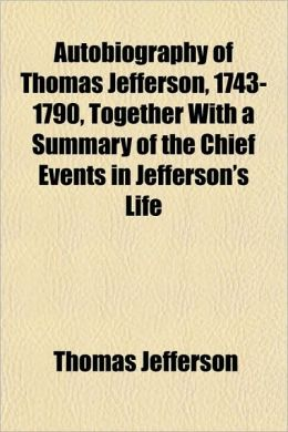 Autobiography of Thomas Jefferson, 1743-1790: Together with a Summary of the Chief Events in Jefferson's Life