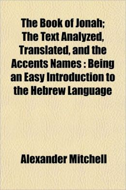 The Book of Jonah; The Text Analyzed, Translated, and the Accents Names: Being an Easy Introduction to the Hebrew Language
