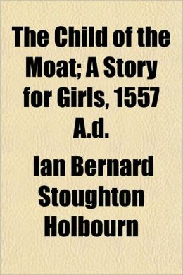 The Child of the Moat; A Story for Girls, 1557 A.D.