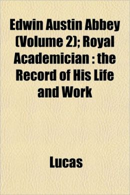 Edwin Austin Abbey (Volume 2); Royal Academician: The Record of His Life and Work