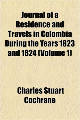 Journal Of A Residence And Travels In Colombia During The Years 1823 And 1824 (Volume 1)