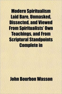 Modern Spiritualism Laid Bare, Unmasked, Dissected, And Viewed From Spiritualists' Own Teachings, And From Scriptural Standpoints Complete In