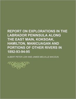 Report on Explorations in the Labrador Peninsula Along the East Main, Koksoak, Hamilton, Manicuagan and Portions of Other Rivers in 1892-93-94-95
