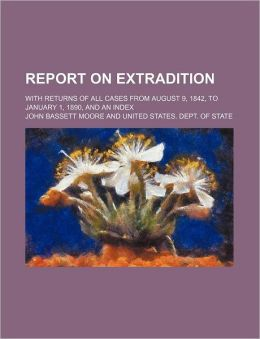 Report on Extradition; With Returns of All Cases from August 9, 1842, to January 1, 1890, and an Index