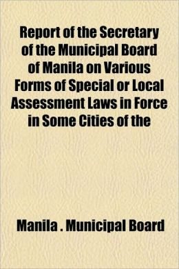 Report of the Secretary of the Municipal Board of Manila on Various Forms of Special or Local Assessment Laws in Force in Some Cities of the