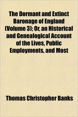 The Dormant and Extinct Baronage of England (Volume 3); Or, an Historical and Genealogical Account of the Lives, Public Employments, and Most