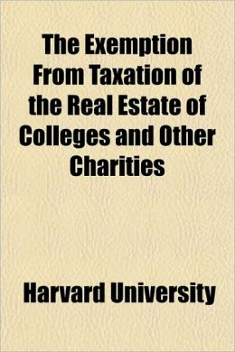 The Exemption from Taxation of the Real Estate of Colleges and Other Charities