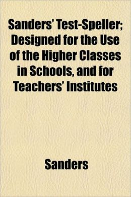 Sanders' Test-Speller; Designed for the Use of the Higher Classes in Schools, and for Teachers' Institutes