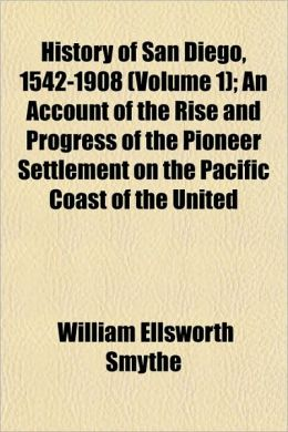 History of San Diego, 1542-1908 (Volume 1); An Account of the Rise and Progress of the Pioneer Settlement on the Pacific Coast of the United