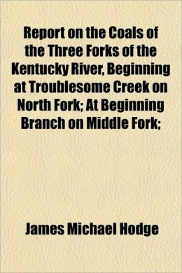 Report on the Coals of the Three Forks of the Kentucky River, Beginning at Troublesome Creek on North Fork; At Beginning Branch on Middle Fork;